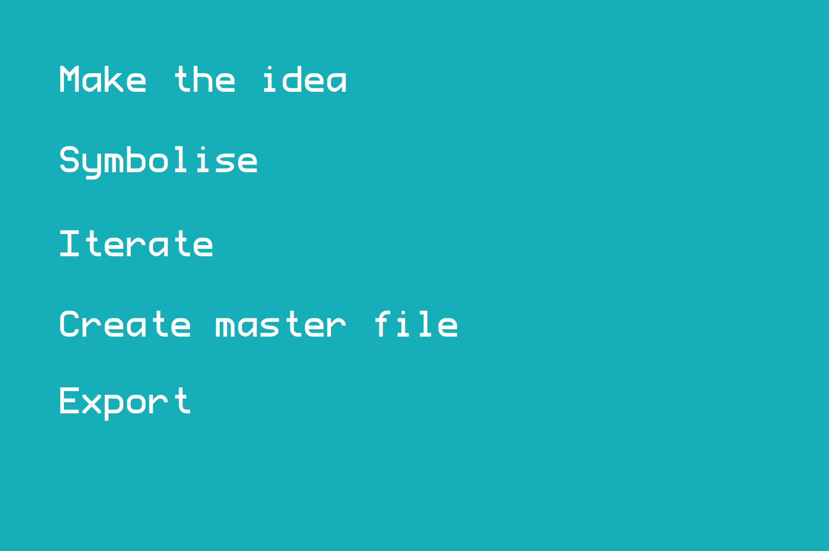 - Make the idea - Symbolise - Iterate - Create master file - Export